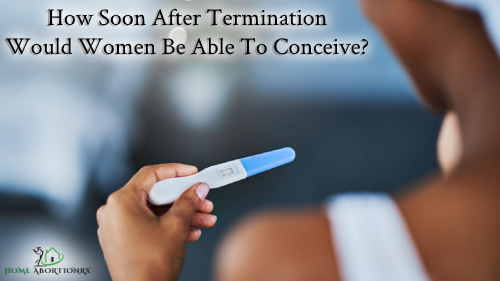 How-Soon-After-Termination-Would-Women-Be-Able-To-Conceive